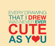 Every drawing that I drew was never ever cute as you