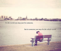 To someone you may be the world