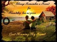 Always remember a friend for friendship has no price - Good Morning My Friend