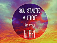 You started a fire in my heart