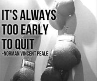 Its always too early to quit