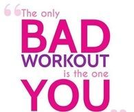 The only bad workout is the one you didnt do