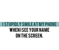 I smile at my phone when I see your name