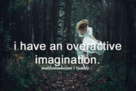 I have an overreactive imagination