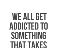 We all get addicted to something that takes away the pain