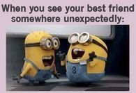 When you see your best friend somewhere unexpectedly