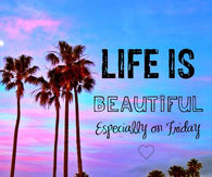 Life is beautiful, especially on friday