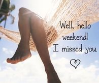 Well hello weekend, I missed you