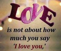 It's not how much you say I love you but how much you can prove that it's true