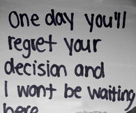 one day you will regret leaving me