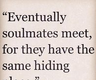 Eventually soulmates meet for they have the same hiding place