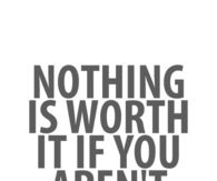 Nothing is worth it if you arent happy