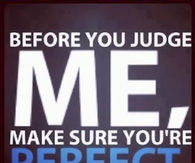 Before you judge me, make sure youre perfect