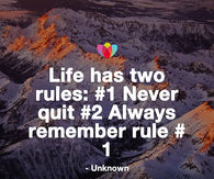 Life has two rules: -1 Never quit -2 Always remember rule -1
