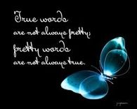 True words are not always pretty; pretty words are not always true