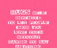 Hugs were invented to let people know you love them