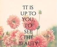 It's up to you to see the beauty in everyday things