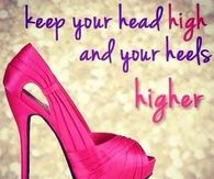 Keep your head high and your heels higher
