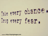 Take every change, drop every fear