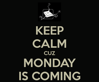 Keep calm cuz monday is coming