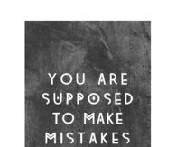 You are supposed to make mistakes
