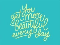 You get more beautiful everyday
