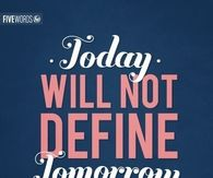 Today will not define tomorrow