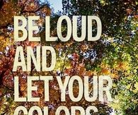 Be loud and let your colors show