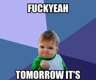 Fuck yeah Tomorrow is Friday