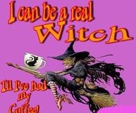 I can be a witch till Ive had my coffee
