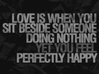 Love is when you sit beside someone doing nothing yet you feel happy