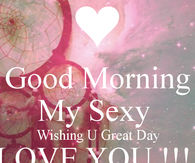 Good Morning my sexy, wishing you a great day