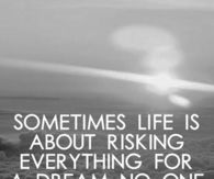 Life is about risking everything for a dream no one can see but you