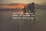 Run free and carry on like we did when we were young