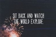 Sit back and watch the world explode