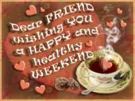 Dear Friend Wishing You a Happy & Healthy Weekend