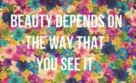 Beauty depends on the way that you see it