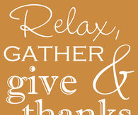 Relax, Gather and Give Thanks and don't forget to Stuff your Face!