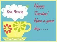 Good Morning Happy Tuesday! Have a Great Day!