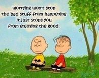 Worrying won't stop the bad stuff from happening...