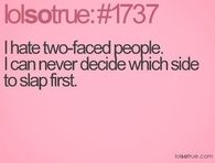 I hate Two-Faced People. I can never decide which side to slap first.