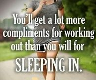 You will get alot more compliments for working out than you will for sleeping in