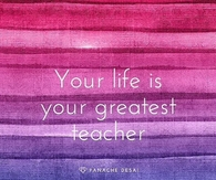 Your Life Is Your Greatest Teacher