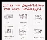 Things Our Grandchildren Will Never Understand