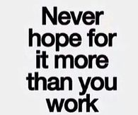 Never hope for it more than you work for it