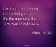 Life is about the moments that take your breath away