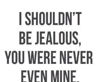 I shouldnt be jealous, you were never even mine