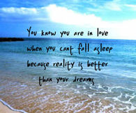 You know you are in love when you can't fall asleep because reality is better than your dreams.