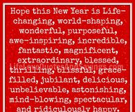 Hope this New Year is Life-Changing, World-Shaping, wonderful.....