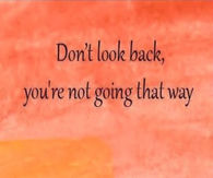 Dont look back, youre not going that way